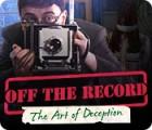 Žaidimas Off the Record: The Art of Deception